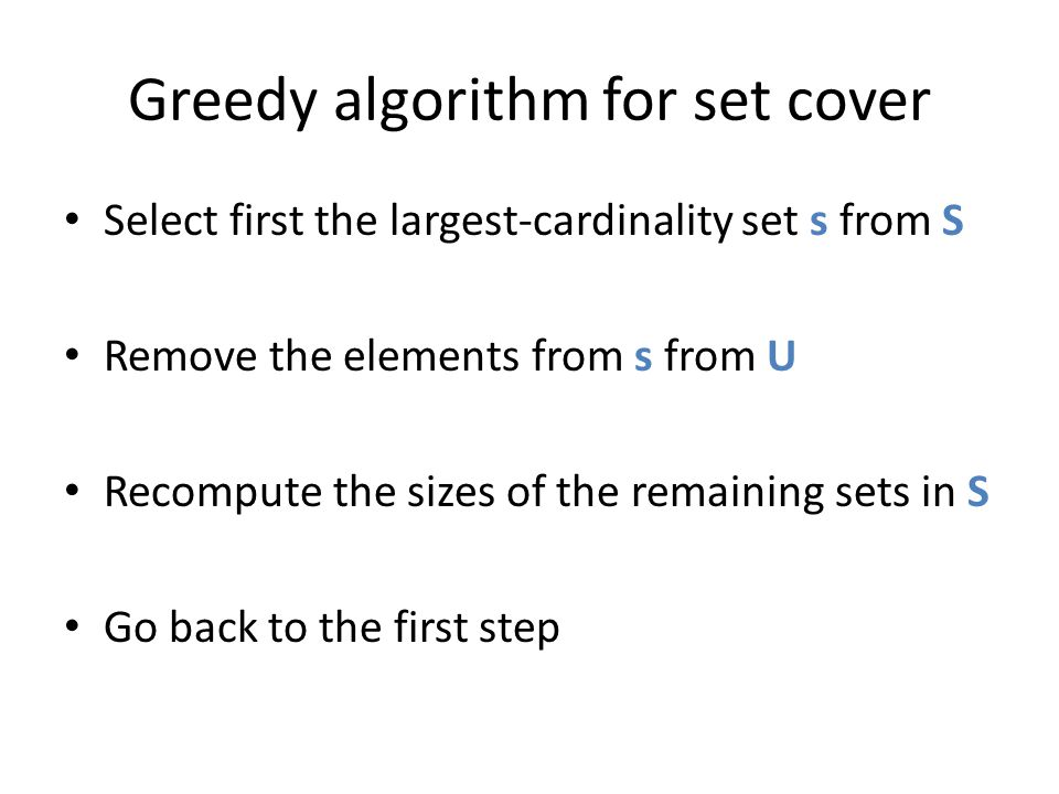 Greedy algorithm for set cover Select first the largest-cardinality set s from S Remove the elements from s from U Recompute the sizes of the remainin