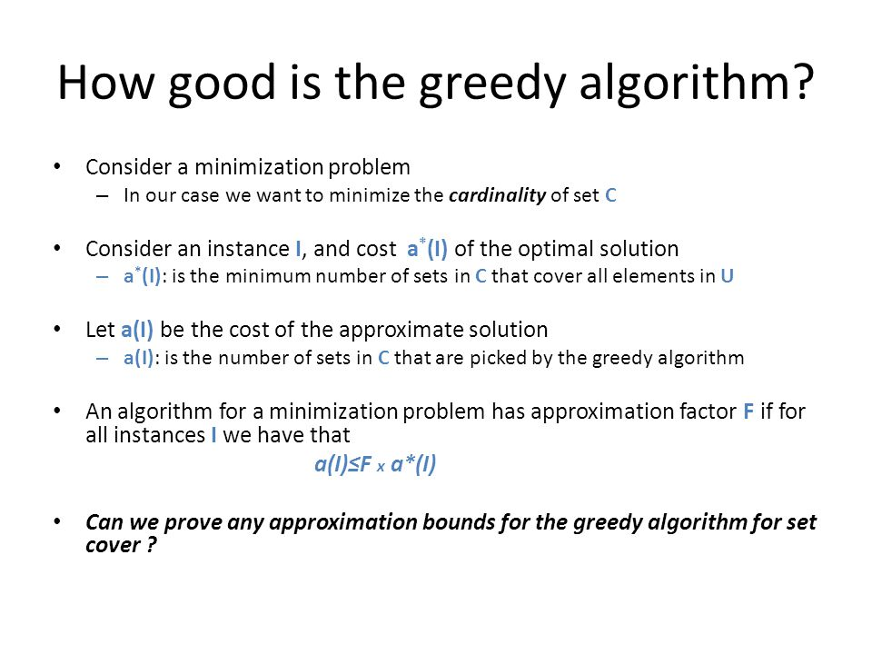 How good is the greedy algorithm? Consider a minimization problem – In our case we want to minimize the cardinality of set C Consider an instance I, a