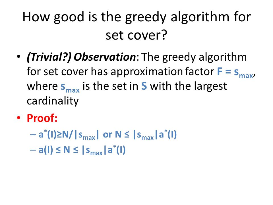 How good is the greedy algorithm for set cover? (Trivial?) Observation: The greedy algorithm for set cover has approximation factor F = s max, where s