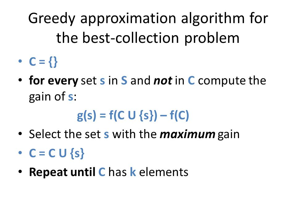 Greedy approximation algorithm for the best-collection problem C = {} for every set s in S and not in C compute the gain of s: g(s) = f(C U {s}) – f(C