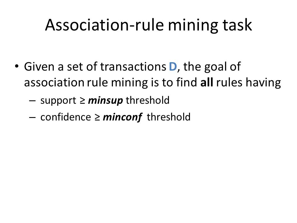 Association-rule mining task Given a set of transactions D, the goal of association rule mining is to find all rules having – support ≥ minsup thresho
