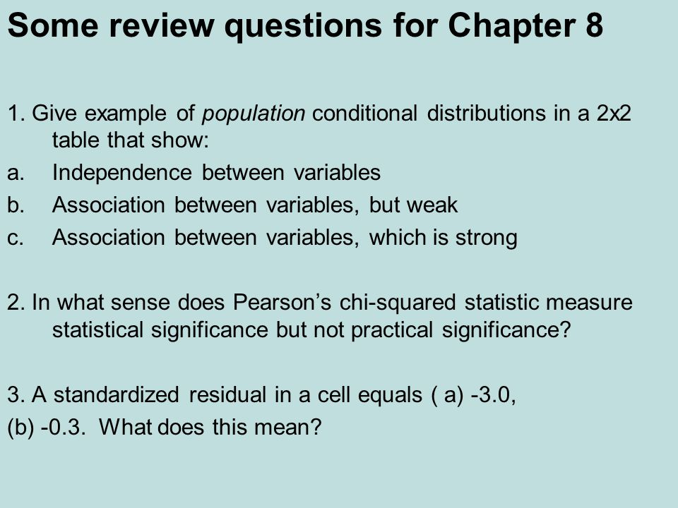Some review questions for Chapter 8 1. Give example of population conditional distributions in a 2x2 table that show: a.Independence between variables
