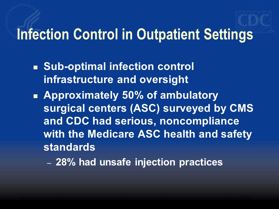 Infection Control in Outpatient Settings Sub-optimal infection control infrastructure and oversight Approximately 50% of ambulatory surgical centers (