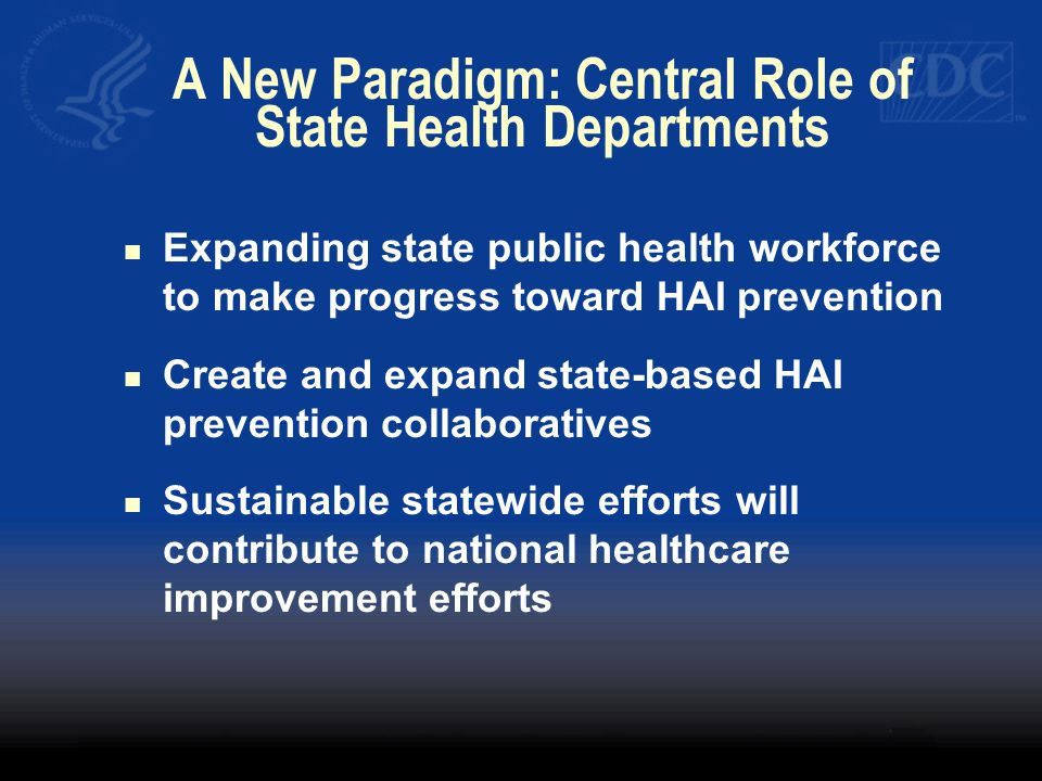 A New Paradigm: Central Role of State Health Departments Expanding state public health workforce to make progress toward HAI prevention Create and exp