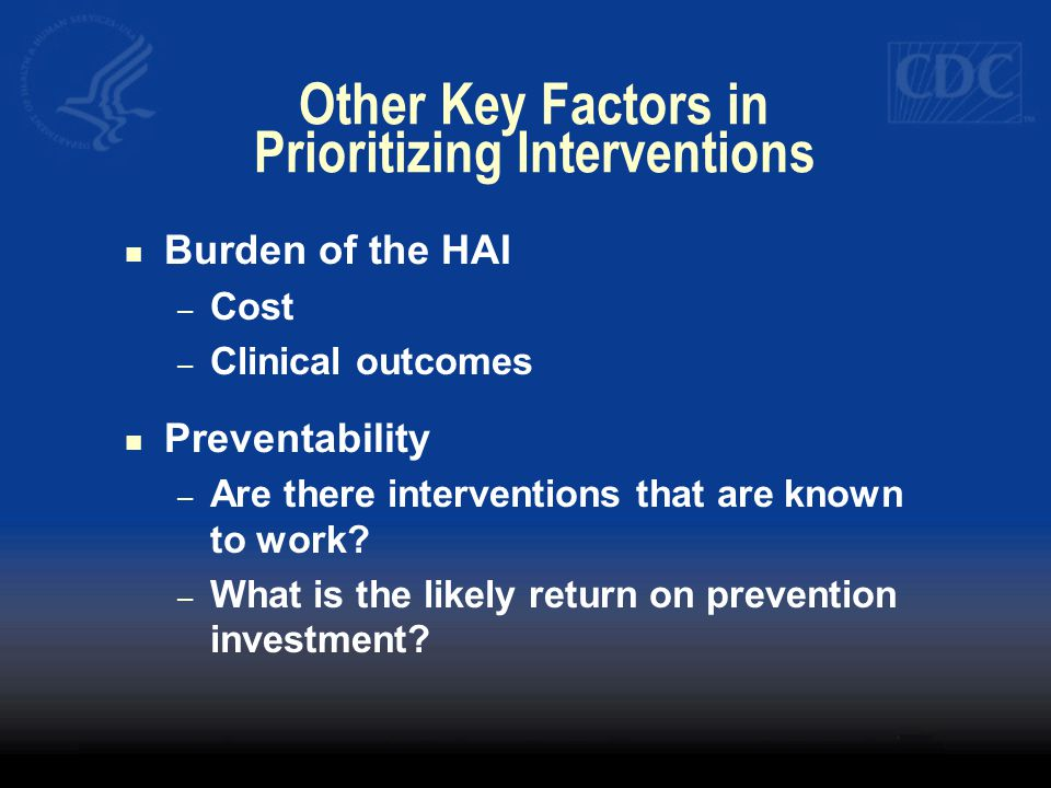 Other Key Factors in Prioritizing Interventions Burden of the HAI – Cost – Clinical outcomes Preventability – Are there interventions that are known t