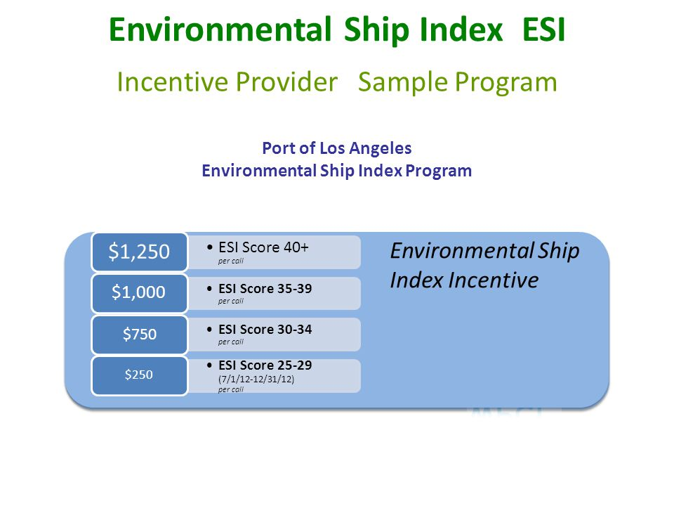 Port of Los Angeles Environmental Ship Index Program Environmental Ship Index Incentive ESI Score 40+ per call $1,250 ESI Score 35-39 per call $1,000 ESI Score 30-34 per call $750 ESI Score 25-29 (7/1/12-12/31/12) per call $250 Environmental Ship Index Incentive ESI Score 40+ per call $1,250 ESI Score 35-39 per call $1,000 ESI Score 30-34 per call $750 ESI Score 25-29 (7/1/12-12/31/12) per call $250 Environmental Ship Index ESI Incentive Provider Sample Program
