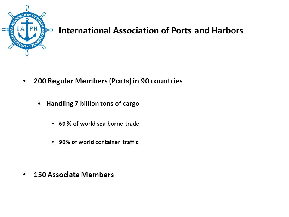 200 Regular Members (Ports) in 90 countries Handling 7 billion tons of cargo 60 % of world sea-borne trade 90% of world container traffic 150 Associate Members International Association of Ports and Harbors