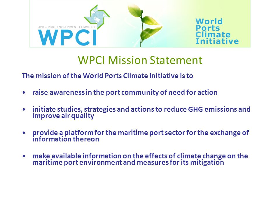 WPCI Mission Statement The mission of the World Ports Climate Initiative is to raise awareness in the port community of need for action initiate studies, strategies and actions to reduce GHG emissions and improve air quality provide a platform for the maritime port sector for the exchange of information thereon make available information on the effects of climate change on the maritime port environment and measures for its mitigation
