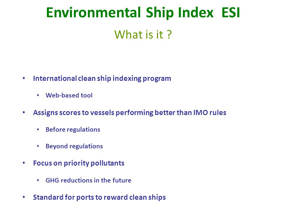 International clean ship indexing program Web-based tool Assigns scores to vessels performing better than IMO rules Before regulations Beyond regulations Focus on priority pollutants GHG reductions in the future Standard for ports to reward clean ships Environmental Ship Index ESI What is it