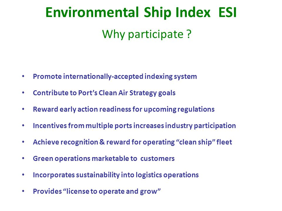 Promote internationally-accepted indexing system Contribute to Port's Clean Air Strategy goals Reward early action readiness for upcoming regulations Incentives from multiple ports increases industry participation Achieve recognition & reward for operating clean ship fleet Green operations marketable to customers Incorporates sustainability into logistics operations Provides license to operate and grow Environmental Ship Index ESI Why participate ?