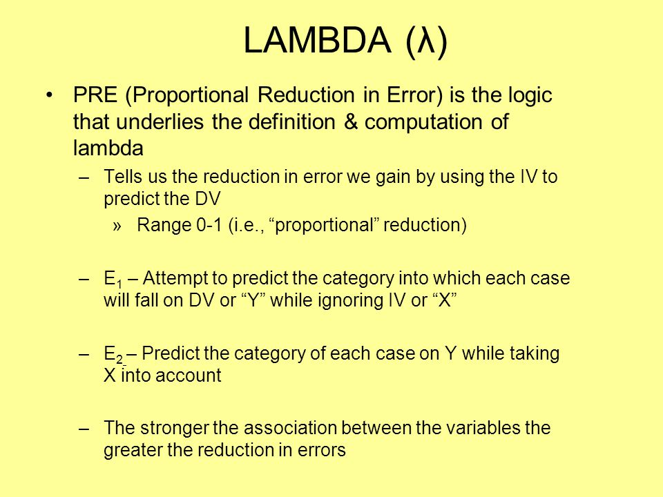 LAMBDA (λ) PRE (Proportional Reduction in Error) is the logic that underlies the definition & computation of lambda –Tells us the reduction in error w
