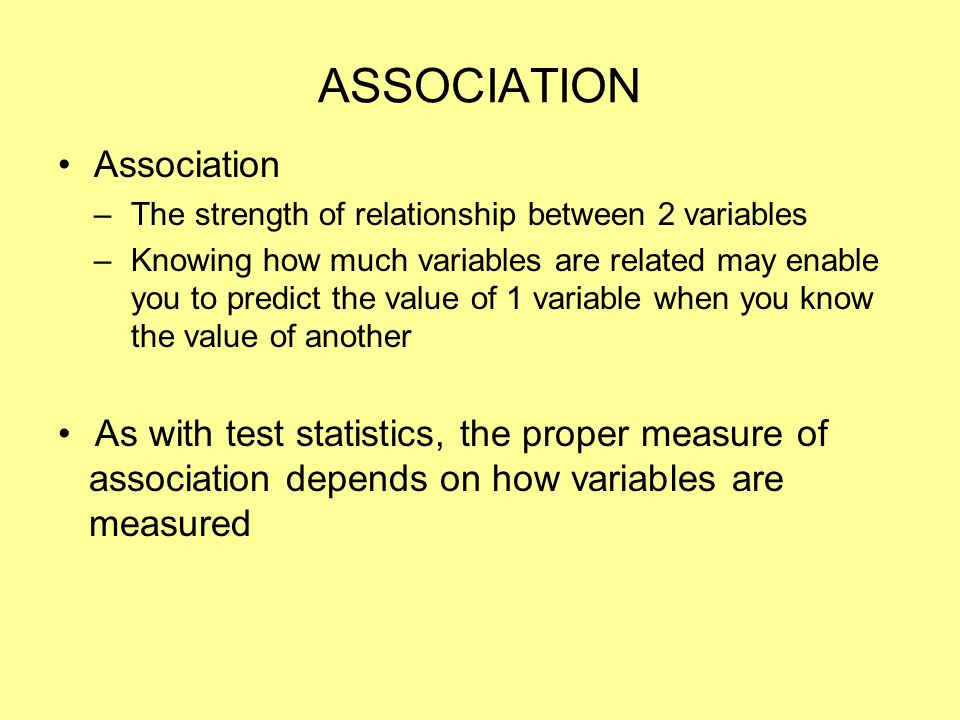 ASSOCIATION Association –The strength of relationship between 2 variables –Knowing how much variables are related may enable you to predict the value