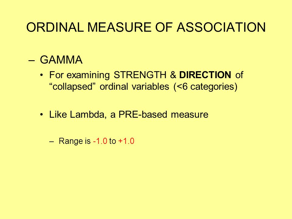 """ORDINAL MEASURE OF ASSOCIATION –GAMMA For examining STRENGTH & DIRECTION of """"collapsed"""" ordinal variables (<6 categories) Like Lambda, a PRE-based mea"""