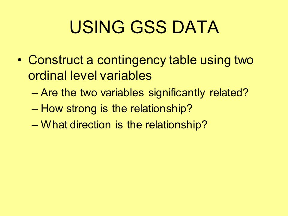 USING GSS DATA Construct a contingency table using two ordinal level variables –Are the two variables significantly related? –How strong is the relati
