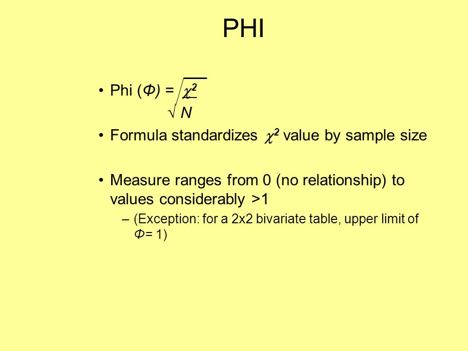 PHI Phi (Φ) =  2 √ N Formula standardizes  2 value by sample size Measure ranges from 0 (no relationship) to values considerably >1 –(Exception: for