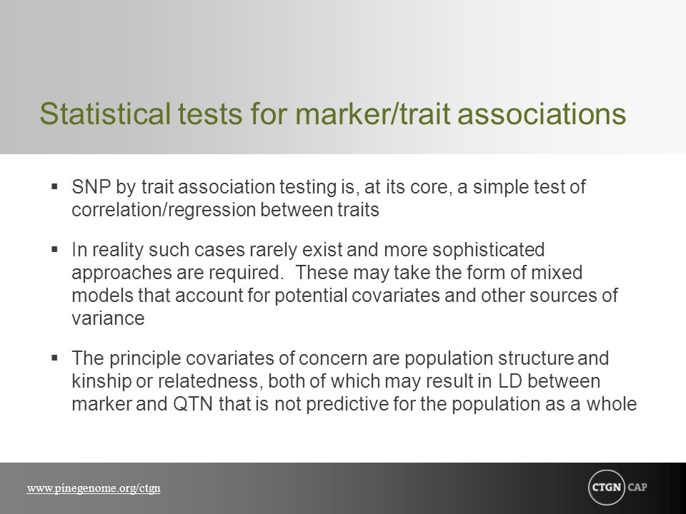 www.pinegenome.org/ctgn Statistical tests for marker/trait associations  SNP by trait association testing is, at its core, a simple test of correlation/regression between traits  In reality such cases rarely exist and more sophisticated approaches are required.