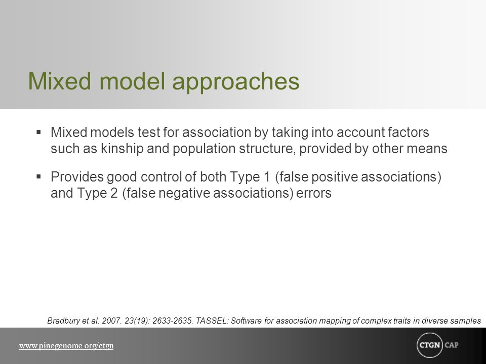 www.pinegenome.org/ctgn Mixed model approaches  Mixed models test for association by taking into account factors such as kinship and population structure, provided by other means  Provides good control of both Type 1 (false positive associations) and Type 2 (false negative associations) errors Bradbury et al.