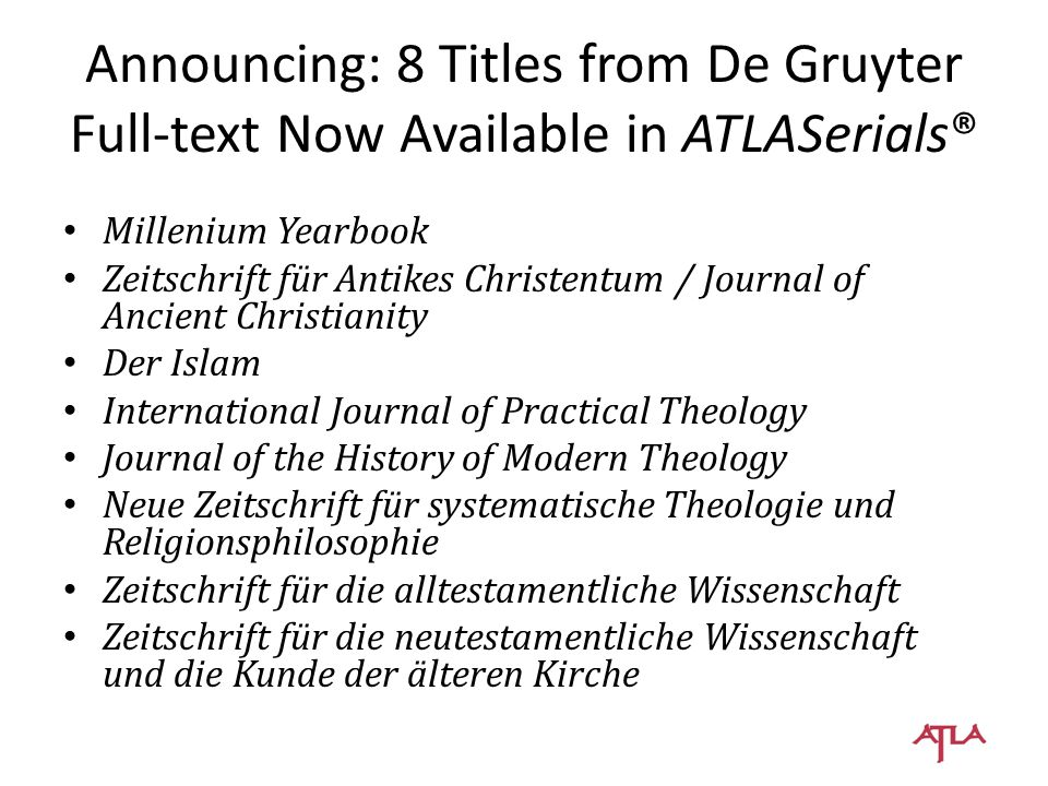 Brill Aramaic Studies Church History and Religious Culture Dead Sea Discoveries Ecclesiology Exchange Hawwa Horizons in Biblical Theology Indo-Iranian Journal International Journal of Public Theology Journal for the Study of Judaism in the Persian, Hellenistic and Roman Period Journal of Ancient Near Eastern Religions Journal of Reformed Theology Journal of Religion in Africa Method & Theory in the Study of Religion Muqarnas Religion & Theology Religion and the Arts The Review of Rabbinic Judaism Social Sciences and Missions Vivarium Die Welt des Islams Zeitschrift für Religions- und Geistesgeschichte 22 titles licensed to be added to ATLASerials®