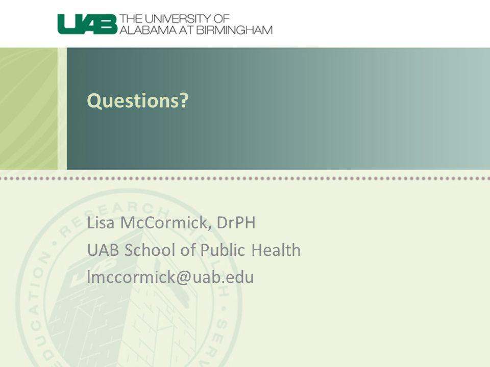 Questions Lisa McCormick, DrPH UAB School of Public Health lmccormick@uab.edu