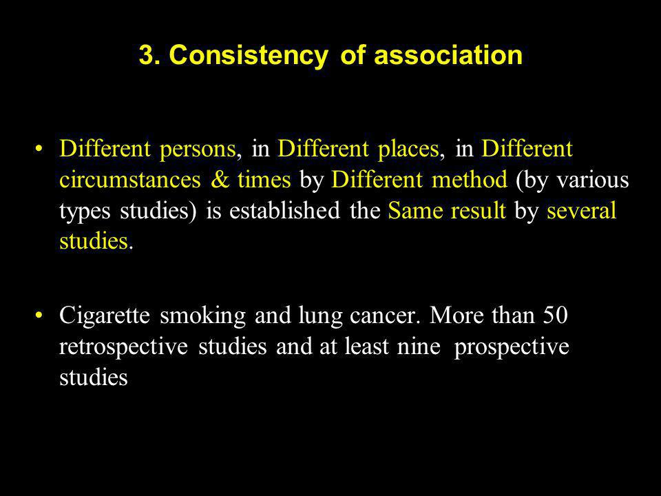 3. Consistency of association Different persons, in Different places, in Different circumstances & times by Different method (by various types studies