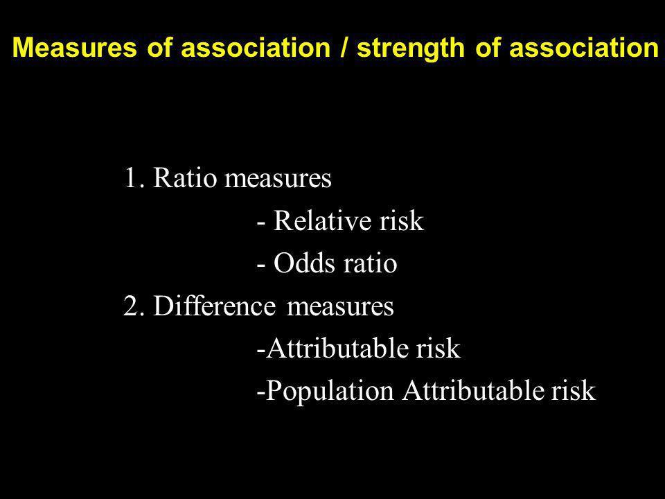 Measures of association / strength of association 1. Ratio measures - Relative risk - Odds ratio 2. Difference measures 2. Difference measures -Attrib