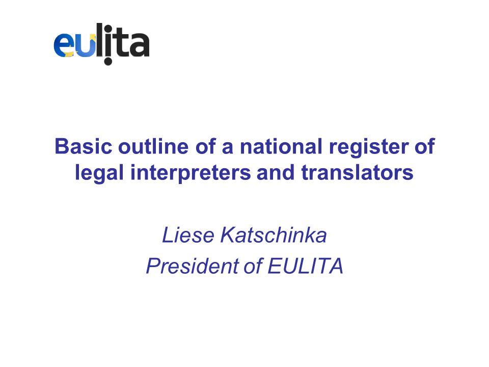 Basic outline of a national register of legal interpreters and translators Liese Katschinka President of EULITA