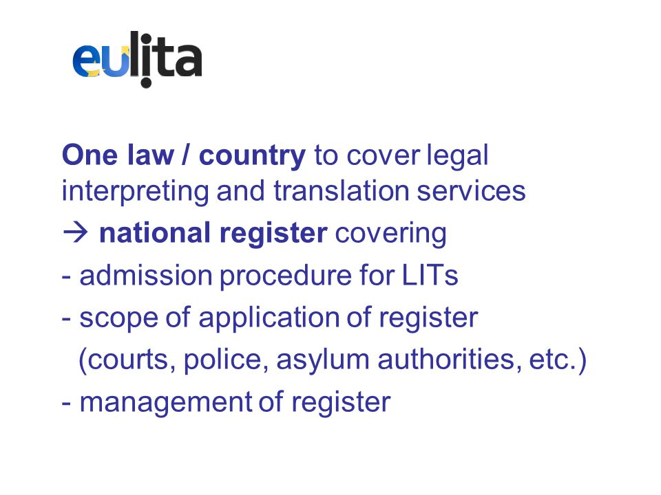 One law / country to cover legal interpreting and translation services  national register covering - admission procedure for LITs - scope of application of register (courts, police, asylum authorities, etc.) - management of register