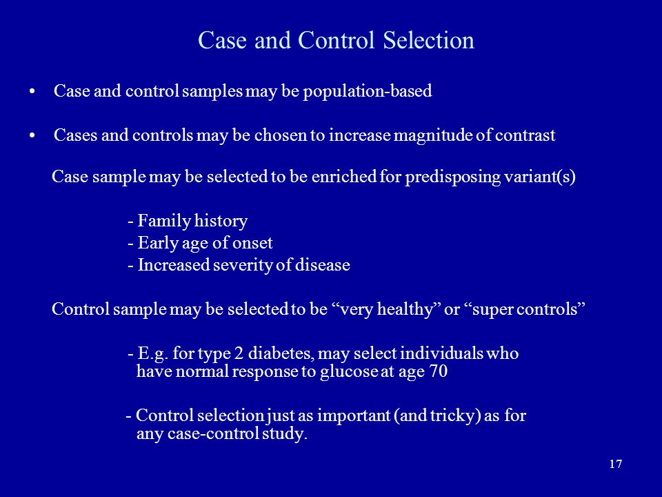 17 Case and control samples may be population-based Cases and controls may be chosen to increase magnitude of contrast Case sample may be selected to be enriched for predisposing variant(s) - Family history - Early age of onset - Increased severity of disease Control sample may be selected to be very healthy or super controls - E.g.