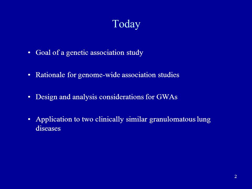 2 Today Goal of a genetic association study Rationale for genome-wide association studies Design and analysis considerations for GWAs Application to two clinically similar granulomatous lung diseases