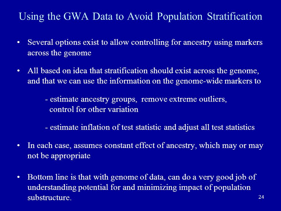 24 Using the GWA Data to Avoid Population Stratification Several options exist to allow controlling for ancestry using markers across the genome All based on idea that stratification should exist across the genome, and that we can use the information on the genome-wide markers to - estimate ancestry groups, remove extreme outliers, control for other variation - estimate inflation of test statistic and adjust all test statistics In each case, assumes constant effect of ancestry, which may or may not be appropriate Bottom line is that with genome of data, can do a very good job of understanding potential for and minimizing impact of population substructure.