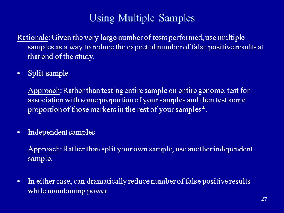 27 Using Multiple Samples Rationale: Given the very large number of tests performed, use multiple samples as a way to reduce the expected number of false positive results at that end of the study.
