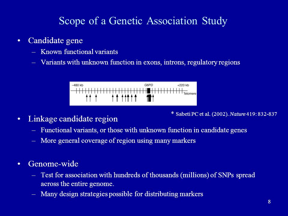 8 Scope of a Genetic Association Study Candidate gene –Known functional variants –Variants with unknown function in exons, introns, regulatory regions Linkage candidate region –Functional variants, or those with unknown function in candidate genes –More general coverage of region using many markers Genome-wide –Test for association with hundreds of thousands (millions) of SNPs spread across the entire genome.