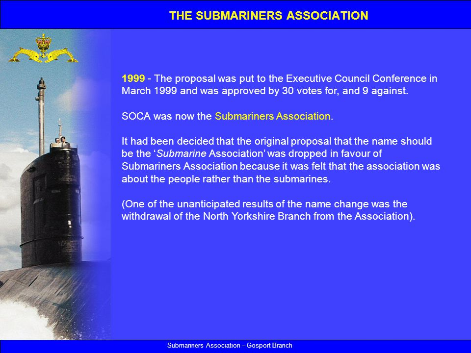 Submariners Association – Gosport Branch The proposal was put to the Executive Council Conference in March 1999 and was approved by 30 votes for, and 9 against.