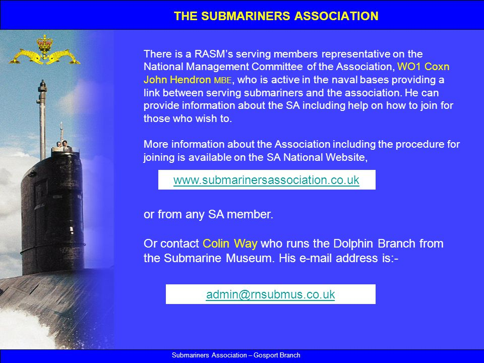 Submariners Association – Gosport Branch There is a RASM's serving members representative on the National Management Committee of the Association, WO1 Coxn John Hendron MBE, who is active in the naval bases providing a link between serving submariners and the association.