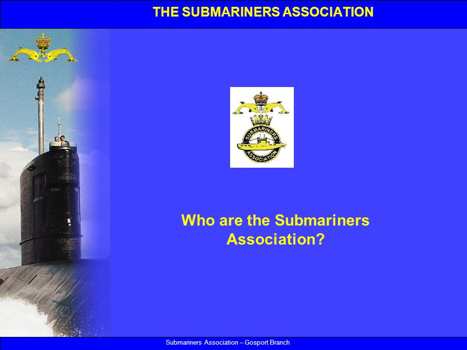 THE SUBMARINERS ASSOCIATION Submariners Association – Gosport Branch Who are the Submariners Association?