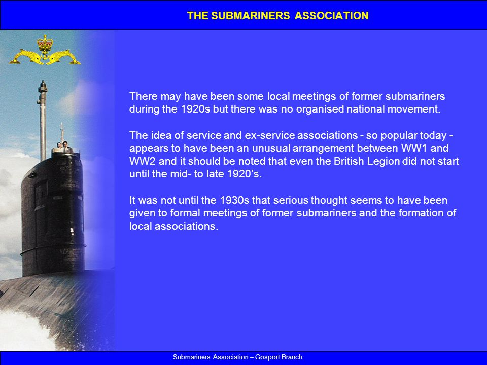Submariners Association – Gosport Branch There may have been some local meetings of former submariners during the 1920s but there was no organised national movement.
