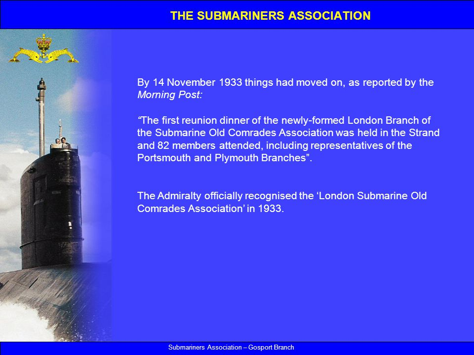 Submariners Association – Gosport Branch By 14 November 1933 things had moved on, as reported by the Morning Post: The first reunion dinner of the newly-formed London Branch of the Submarine Old Comrades Association was held in the Strand and 82 members attended, including representatives of the Portsmouth and Plymouth Branches .