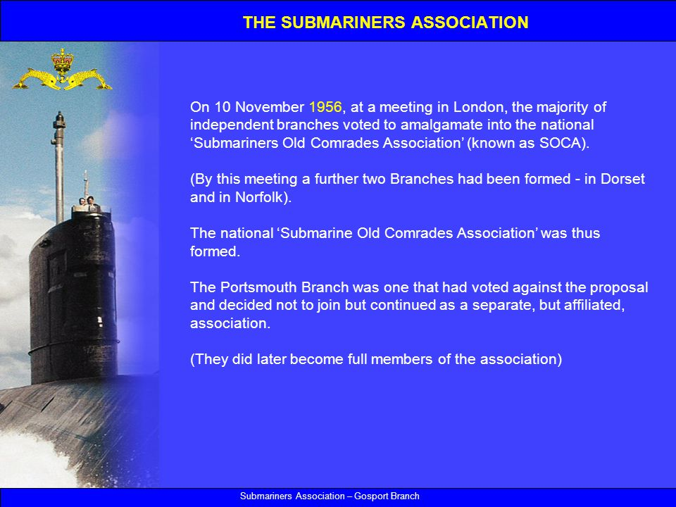 Submariners Association – Gosport Branch On 10 November 1956, at a meeting in London, the majority of independent branches voted to amalgamate into the national 'Submariners Old Comrades Association' (known as SOCA).