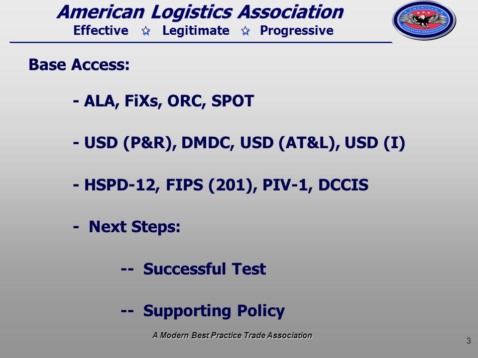 3 Effective Legitimate Progressive American Logistics Association Base Access: - ALA, FiXs, ORC, SPOT - USD (P&R), DMDC, USD (AT&L), USD (I) - HSPD-12, FIPS (201), PIV-1, DCCIS - Next Steps: -- Successful Test -- Supporting Policy A Modern Best Practice Trade Association