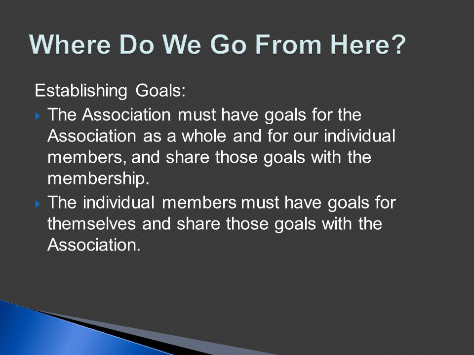 Establishing Goals:  The Association must have goals for the Association as a whole and for our individual members, and share those goals with the membership.