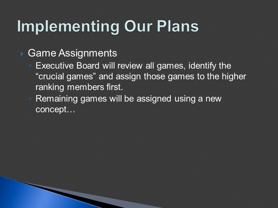  Game Assignments ◦ Executive Board will review all games, identify the crucial games and assign those games to the higher ranking members first.