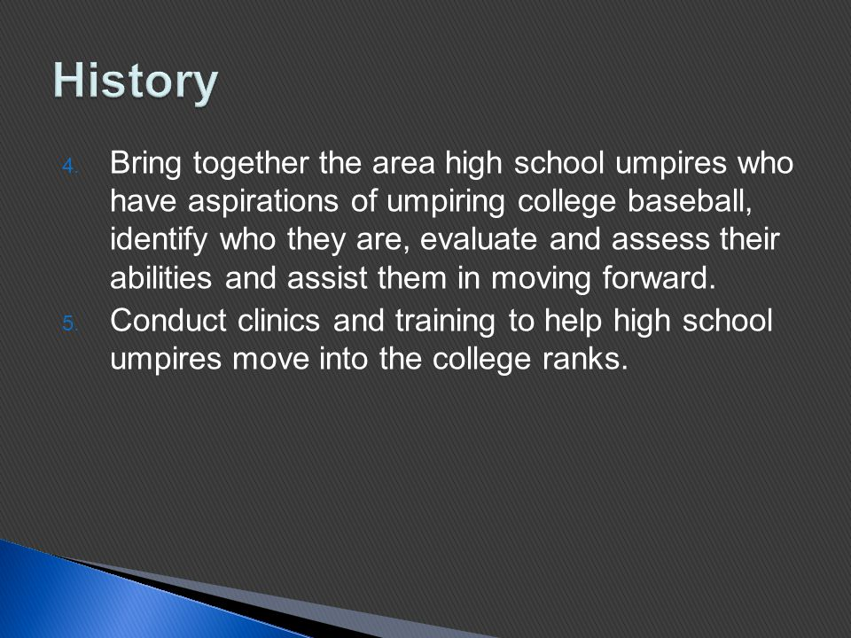 4. Bring together the area high school umpires who have aspirations of umpiring college baseball, identify who they are, evaluate and assess their abi