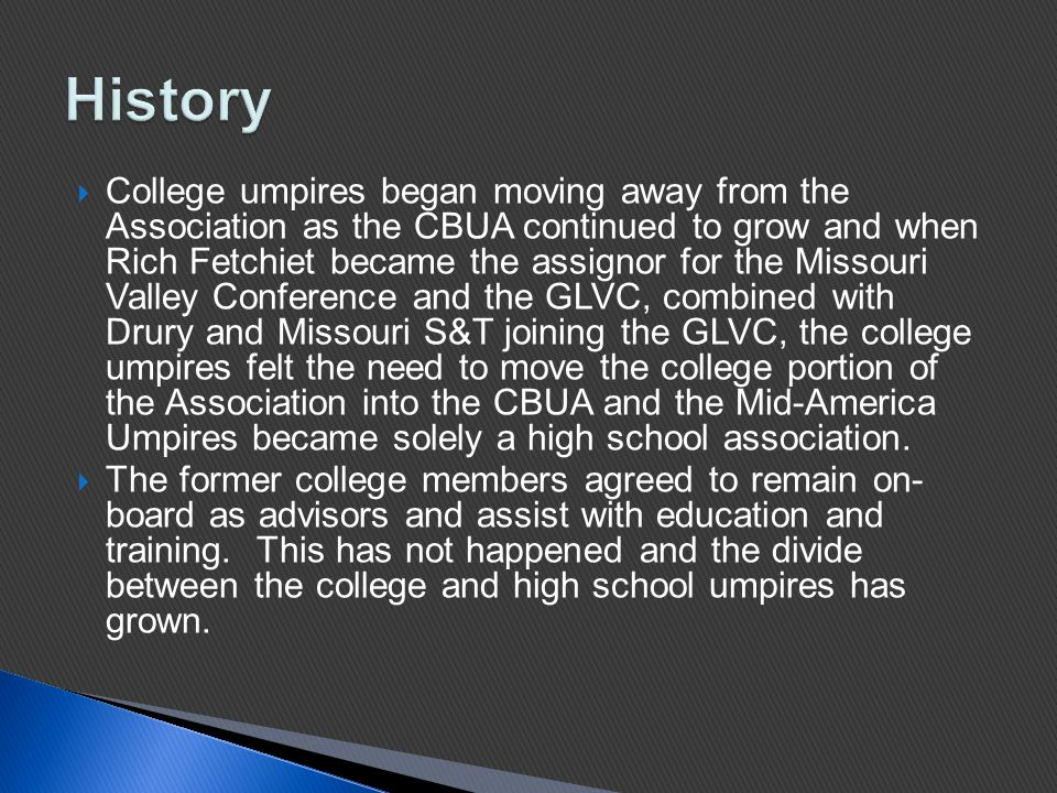  College umpires began moving away from the Association as the CBUA continued to grow and when Rich Fetchiet became the assignor for the Missouri Valley Conference and the GLVC, combined with Drury and Missouri S&T joining the GLVC, the college umpires felt the need to move the college portion of the Association into the CBUA and the Mid-America Umpires became solely a high school association.