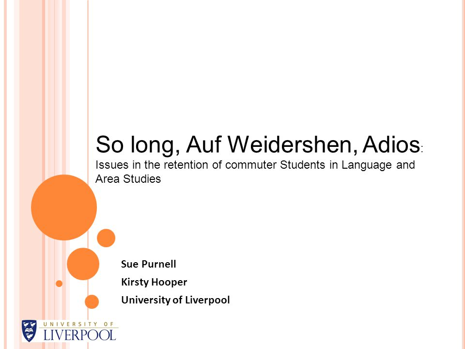 Sue Purnell Kirsty Hooper University of Liverpool So long, Auf Weidershen, Adios : Issues in the retention of commuter Students in Language and Area Studies