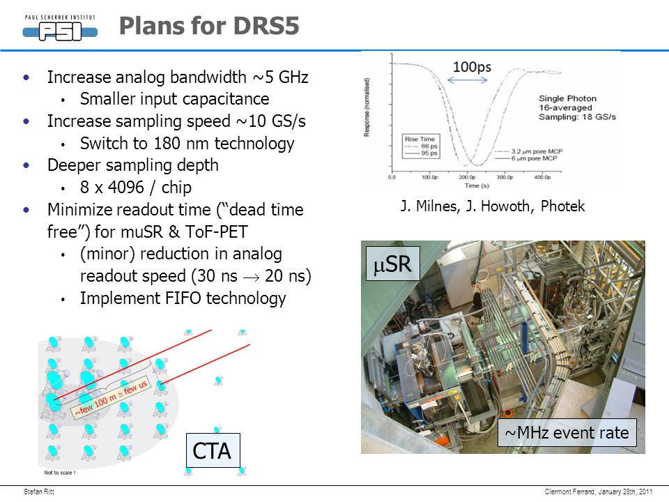 Stefan RittJanuary 28th, 2011Clermont Ferrand, Plans for DRS5 Increase analog bandwidth ~5 GHz Smaller input capacitance Increase sampling speed ~10 G
