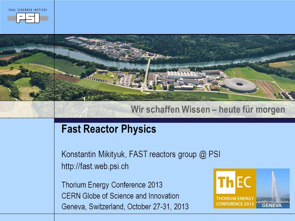 Wir schaffen Wissen – heute für morgen Fast Reactor Physics Konstantin Mikityuk, FAST reactors group @ PSI http://fast.web.psi.ch Thorium Energy Conference 2013 CERN Globe of Science and Innovation Geneva, Switzerland, October 27-31, 2013