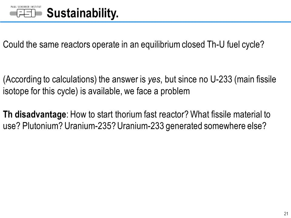 21 Sustainability. Could the same reactors operate in an equilibrium closed Th-U fuel cycle? (According to calculations) the answer is yes, but since