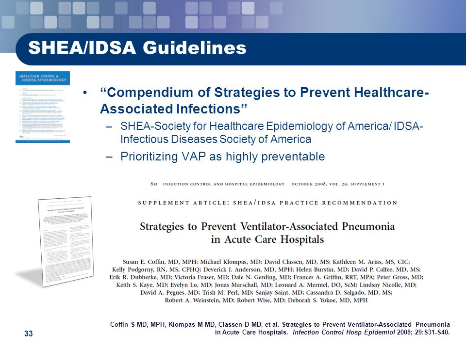 33 SHEA/IDSA Guidelines Compendium of Strategies to Prevent Healthcare- Associated Infections –SHEA-Society for Healthcare Epidemiology of America/ IDSA- Infectious Diseases Society of America –Prioritizing VAP as highly preventable Coffin S MD, MPH, Klompas M MD, Classen D MD, et al.