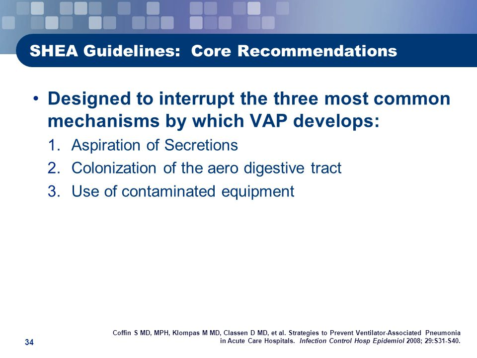 34 SHEA Guidelines: Core Recommendations Designed to interrupt the three most common mechanisms by which VAP develops: 1.Aspiration of Secretions 2.Colonization of the aero digestive tract 3.Use of contaminated equipment Coffin S MD, MPH, Klompas M MD, Classen D MD, et al.