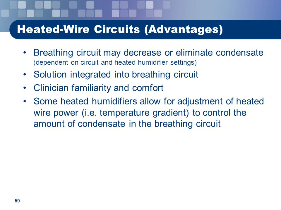 59 Heated-Wire Circuits (Advantages) Breathing circuit may decrease or eliminate condensate (dependent on circuit and heated humidifier settings) Solution integrated into breathing circuit Clinician familiarity and comfort Some heated humidifiers allow for adjustment of heated wire power (i.e.